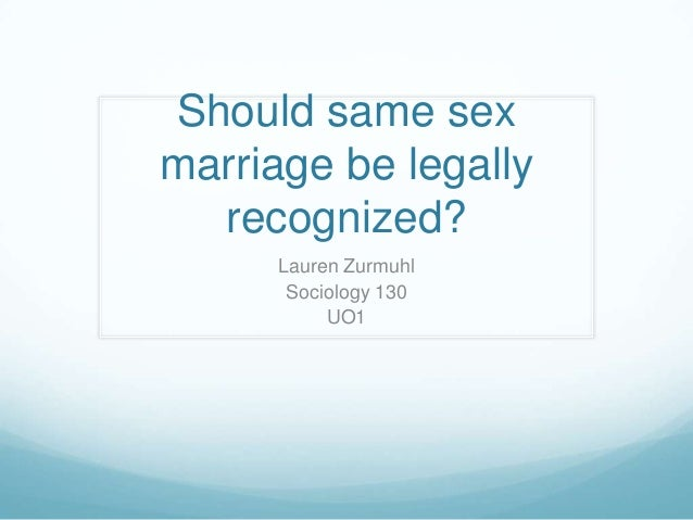 Should same sexmarriage be legally  recognized?      Lauren Zurmuhl       Sociology 130           UO1
