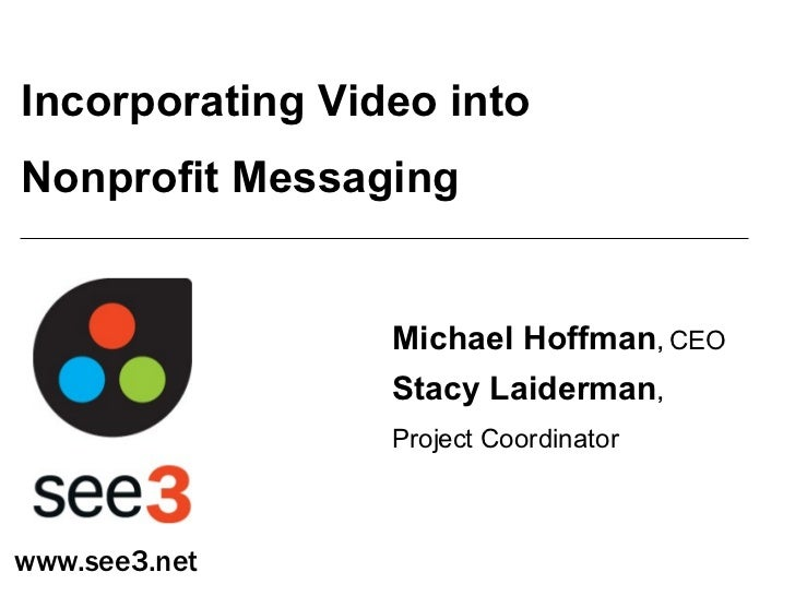 Incorporating Video into  Nonprofit Messaging Michael Hoffman ,   CEO Stacy Laiderman ,   Project Coordinator www.see3.net