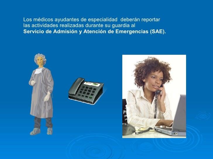Los médicos ayudantes de especialidad  deberán reportar  las actividades realizadas durante su guardia al  Servicio de Adm...