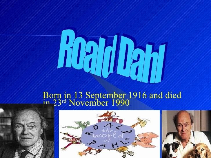 Born in 13 September 1916 and died in 23 rd  November 1990 . Roald Dahl