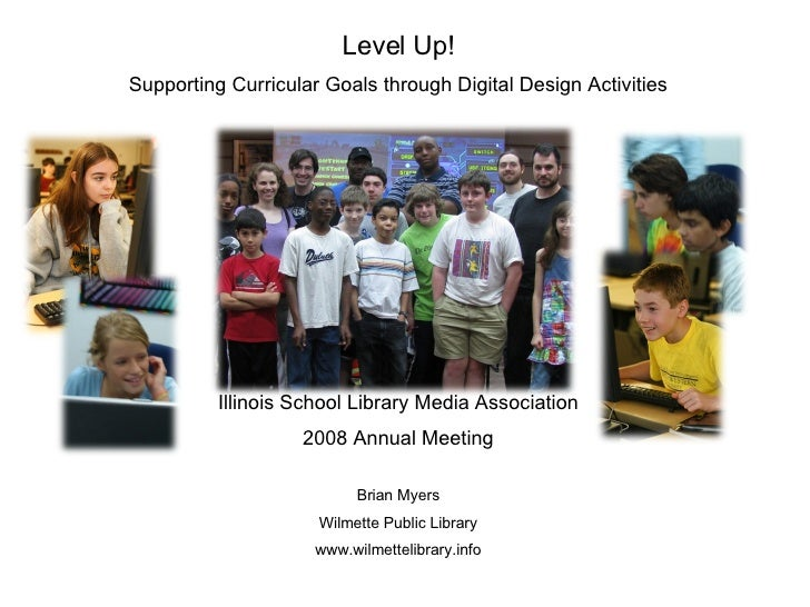 Level Up! Supporting Curricular Goals through Digital Design Activities Illinois School Library Media Association 2008 Ann...