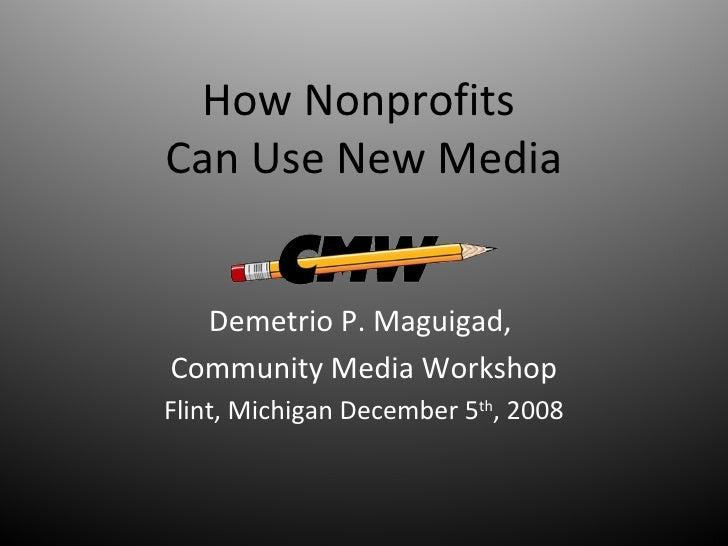 How Nonprofits  Can Use New Media Demetrio P. Maguigad,  Community Media Workshop Flint, Michigan December 5 th , 2008
