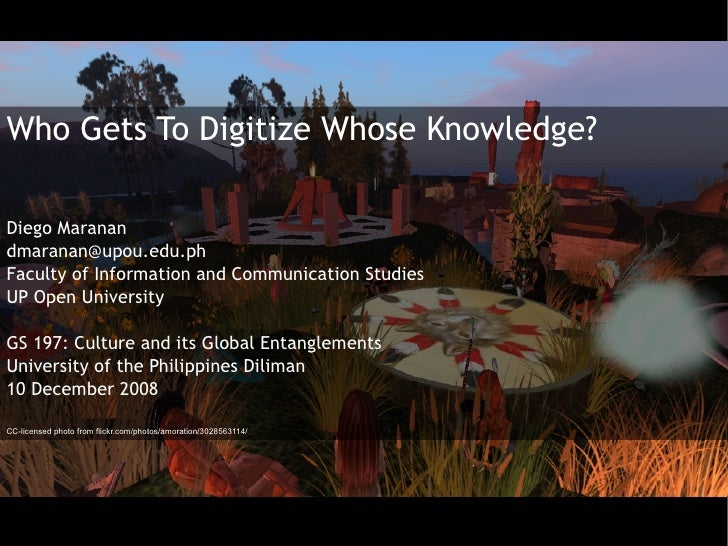 Who Gets To Digitize Whose Knowledge?  Diego Maranan dmaranan@upou.edu.ph Faculty of Information and Communication Studies...