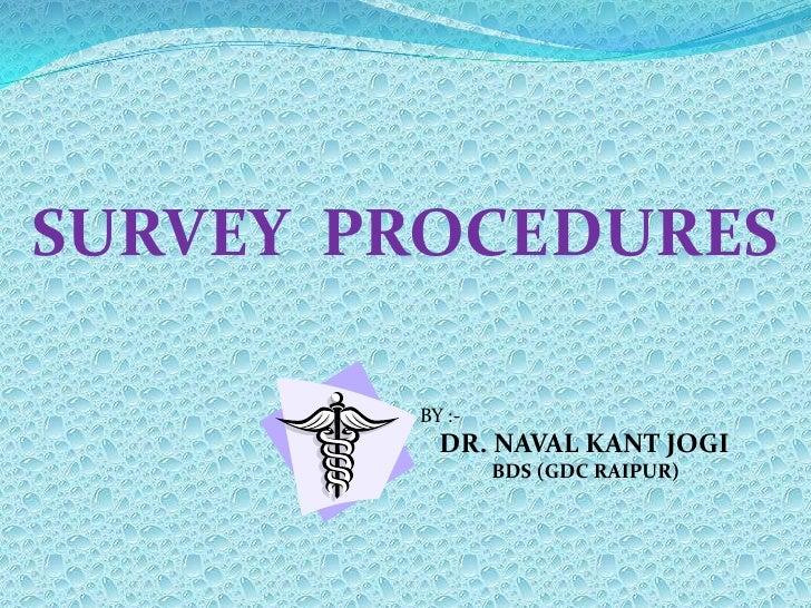 SURVEY  PROCEDURES<br />BY :-<br />   DR. NAVAL KANT JOGI<br />               BDS (GDC RAIPUR)<br />
