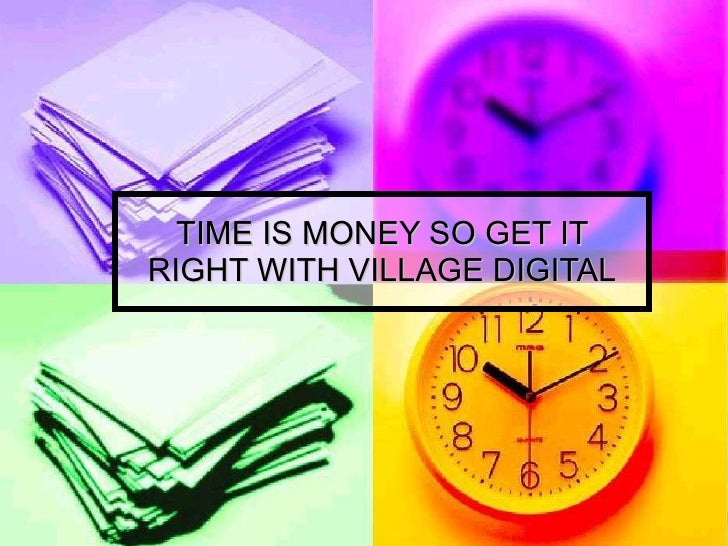 TIME IS MONEY SO GET IT RIGHT WITH VILLAGE DIGITAL