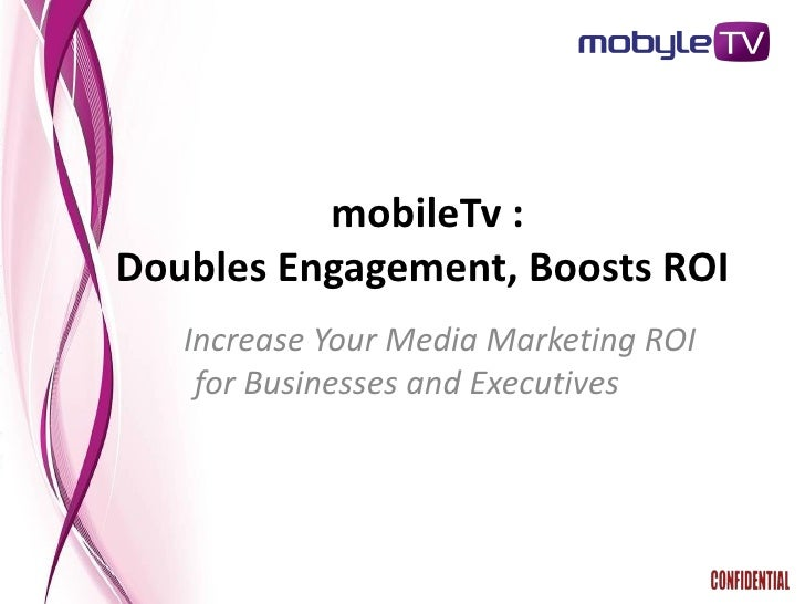mobileTv : Doubles Engagement, Boosts ROI    Increase Your Media Marketing ROI     for Businesses and Executives