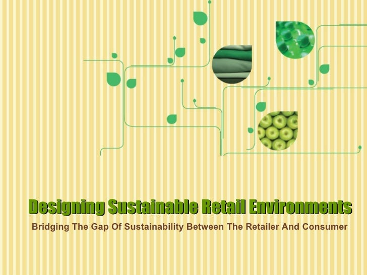 Designing Sustainable Retail Environments: Bridging The Gap Of Sustainability Between The Retailer And Consumer