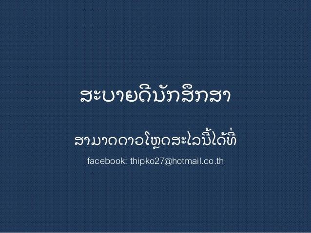 ສະບາຍດີ ນັ ກສຶ ກສາ ສາມາດດາວໂຫຼ ດສະໄລນີ ີ້ ໄດີ້ ທີີ່ facebook: thipko27@hotmail.co.th