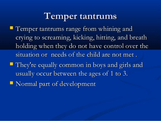 the common triggers of temper tantrums among children Temper tantrums can be some of the most frustrating times you experience as a parent of a toddler while you can't prevent all tantrums, knowing your child's triggers—hunger, thirst and sleepiness are common—can help.