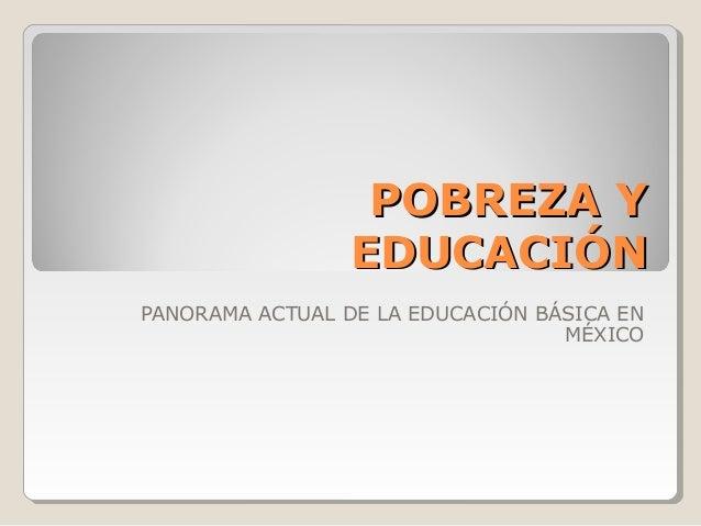 POBREZA Y                 EDUCACIÓNPANORAMA ACTUAL DE LA EDUCACIÓN BÁSICA EN                                  MÉXICO