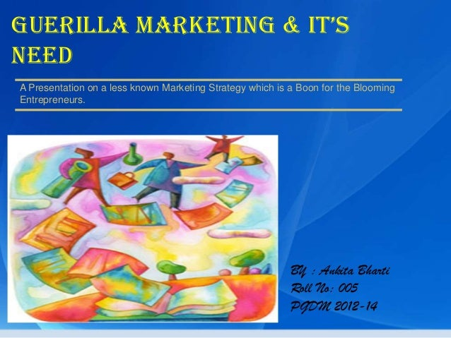 Guerilla marketinG & it'sNeedA Presentation on a less known Marketing Strategy which is a Boon for the BloomingEntrepreneu...