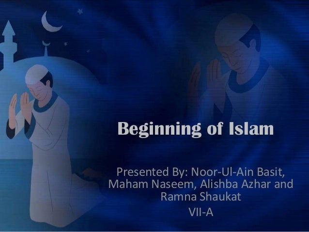 Beginning of Islam Presented By: Noor-Ul-Ain Basit,Maham Naseem, Alishba Azhar and         Ramna Shaukat              VII-A