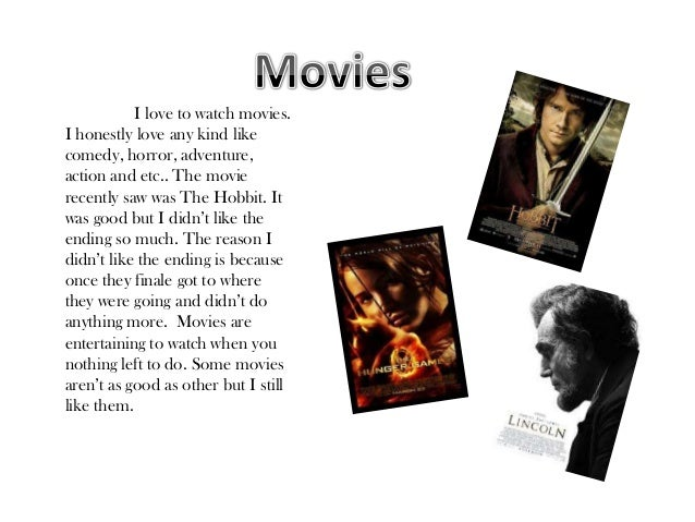 I love to watch movies.I honestly love any kind likecomedy, horror, adventure,action and etc.. The movierecently saw was T...