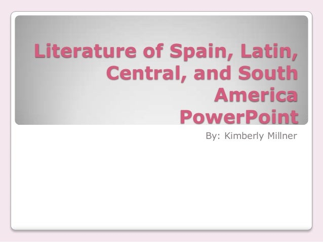Literature of Spain, Latin,       Central, and South                  America               PowerPoint                 By:...