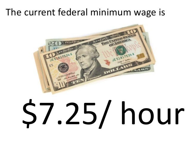 The current federal minimum wage is   $7.25/ hour