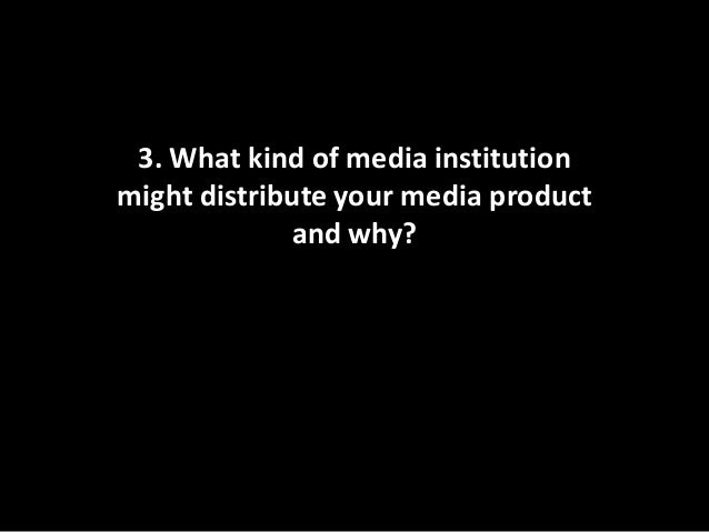 3. What kind of media institutionmight distribute your media product             and why?