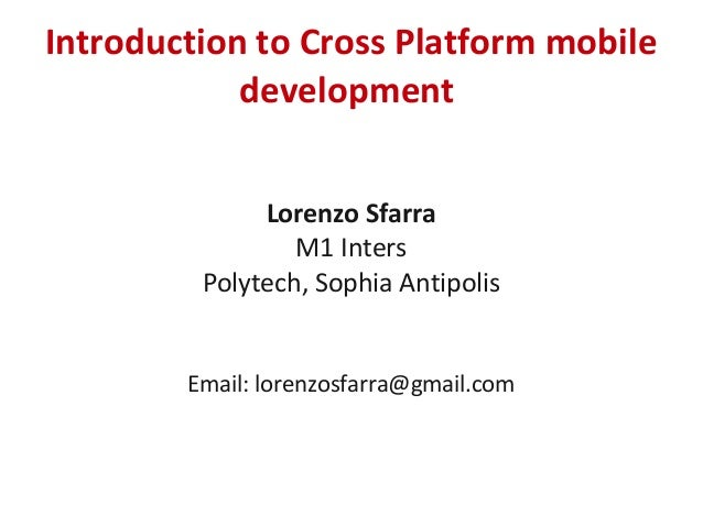 Introduction to Cross Platform mobiledevelopmentLorenzo SfarraM1 IntersPolytech, Sophia AntipolisEmail: lorenzosfarra@gmai...