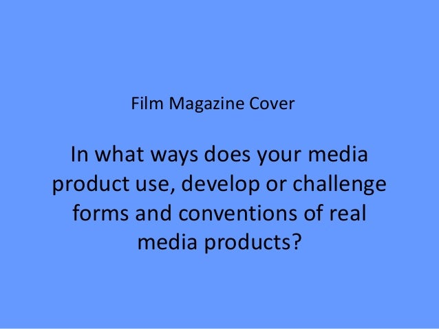 Film Magazine Cover  In what ways does your mediaproduct use, develop or challenge  forms and conventions of real        m...