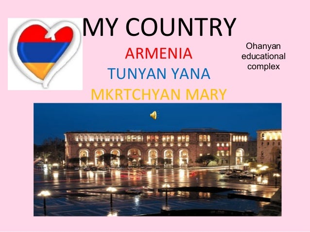 MY COUNTRYARMENIATUNYAN YANAMKRTCHYAN MARYOhanyaneducationalcomplex
