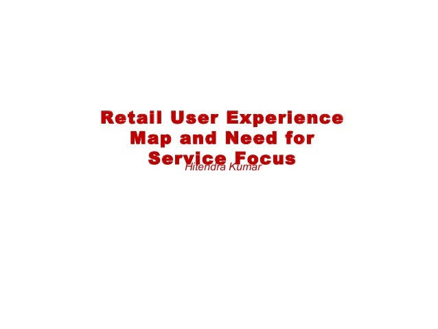 Retail User ExperienceMap and Need forService FocusHitendra Kumar