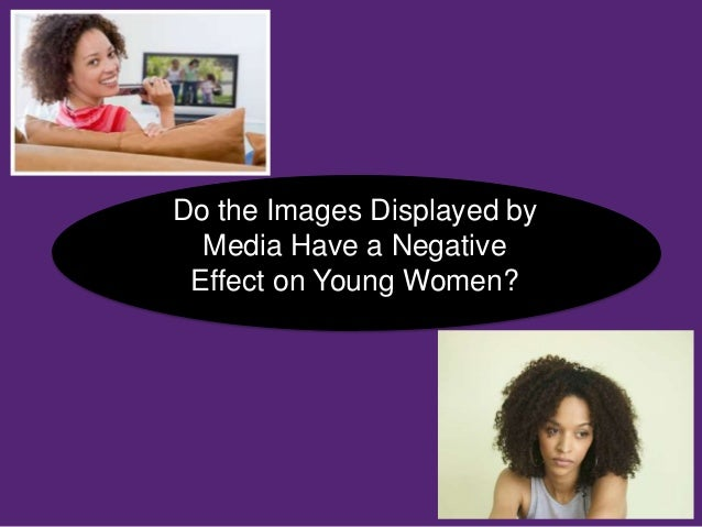 Do the Images Displayed byMedia Have a NegativeEffect on Young Women?