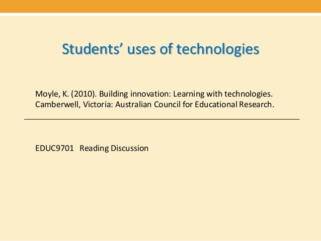 Students' uses of technologiesMoyle, K. (2010). Building innovation: Learning with technologies.Camberwell, Victoria: Aust...