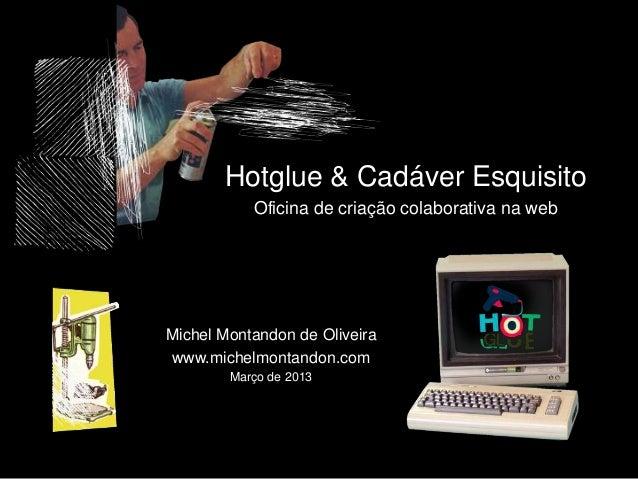 Hotglue & Cadáver EsquisitoOficina de criação colaborativa na webMichel Montandon de Oliveirawww.michelmontandon.comMarço ...