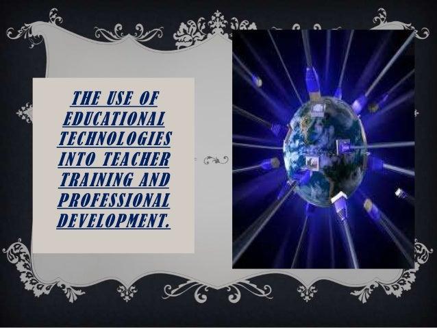 THE USE OFEDUCATIONALTECHNOLOGIESINTO TEACHERTRAINING ANDPROFESSIONALDEVELOPMENT.