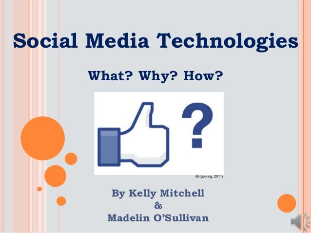 Social Media Technologies What? Why? How? By Kelly Mitchell & Madelin O'Sullivan (Birgerking, 2011)
