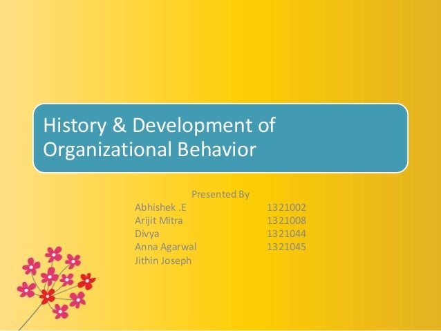 History & Development ofOrganizational BehaviorPresented ByAbhishek .E 1321002Arijit Mitra 1321008Divya 1321044Anna Agarwa...