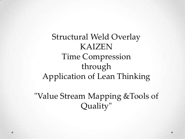 """Structural Weld OverlayKAIZENTime CompressionthroughApplication of Lean Thinking""""Value Stream Mapping &Tools ofQuality"""""""