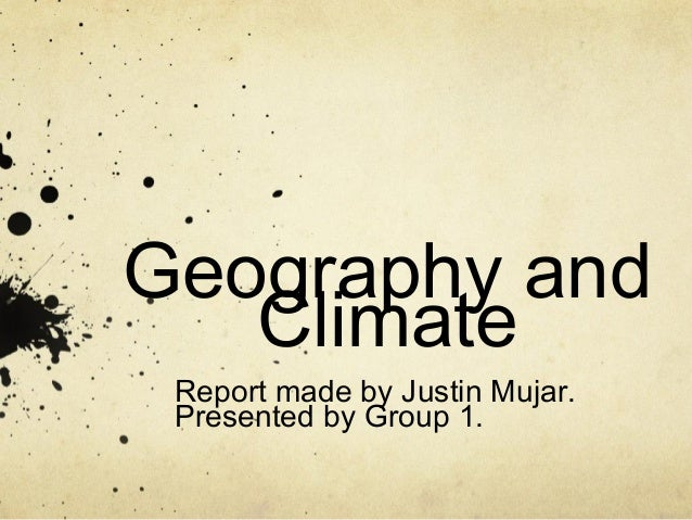Geography and Climate Report made by Justin Mujar. Presented by Group 1.