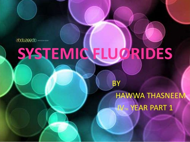 SYSTEMIC FLUORIDES BY HAWWA THASNEEM IVTH YEAR PART 1