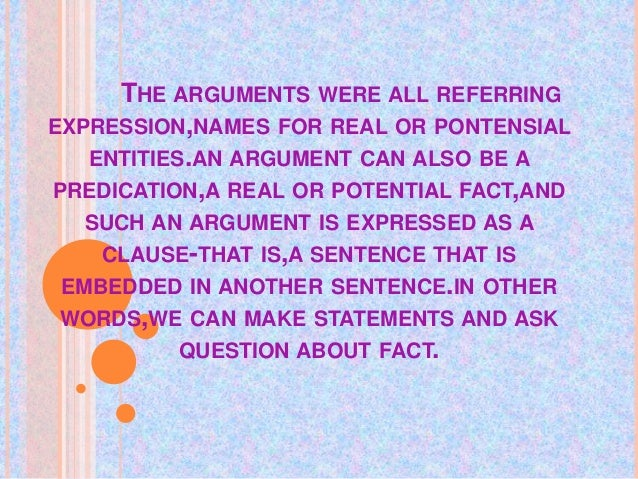 THE ARGUMENTS WERE ALL REFERRING EXPRESSION,NAMES FOR REAL OR PONTENSIAL ENTITIES.AN ARGUMENT CAN ALSO BE A PREDICATION,A ...