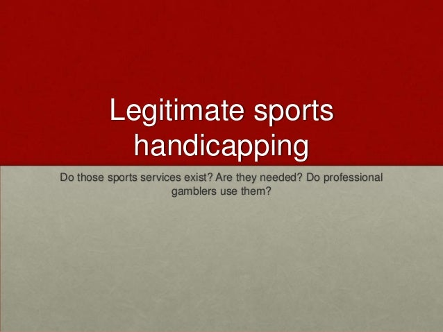 Legitimate sports handicapping Do those sports services exist? Are they needed? Do professional gamblers use them?