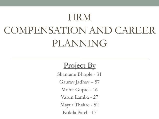 HRM COMPENSATION AND CAREER PLANNING Project By Shantanu Bhople - 31 Gaurav Jadhav – 57 Mohit Gupte - 16 Varun Lamba - 27 ...