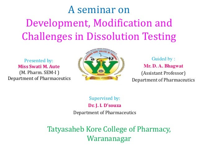 A seminar on Development, Modification and Challenges in Dissolution Testing Presented by: Miss Swati M. Aute (M. Pharm. S...