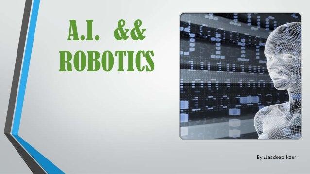 A.I. && ROBOTICS By :Jasdeep kaur