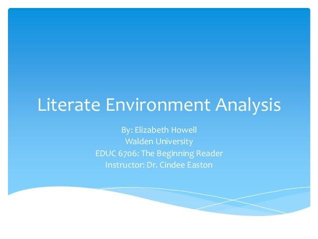 Literate Environment Analysis By: Elizabeth Howell Walden University EDUC 6706: The Beginning Reader Instructor: Dr. Cinde...