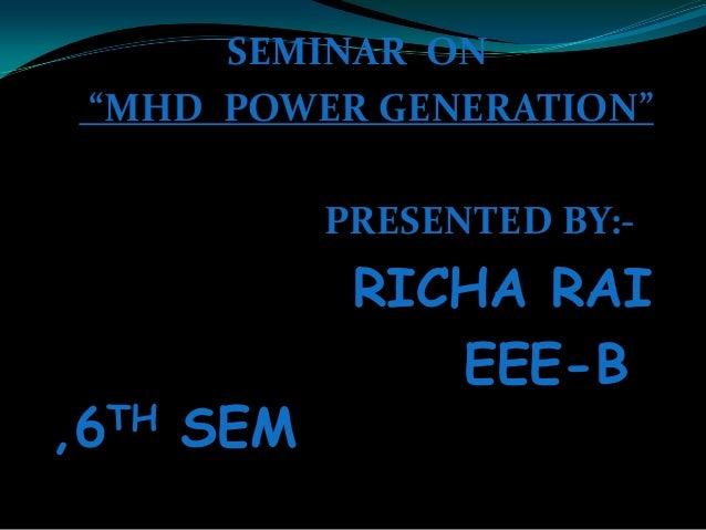 "SEMINAR ON ""MHD POWER GENERATION"" PRESENTED BY:- RICHA RAI EEE-B ,6TH SEM"