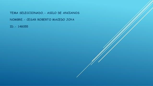 TEMA SELECCIONADO.- ASILO DE ANCIANOS NOMBRE.- CESAR ROBERTO MACEDO JOYA ID.- 148055