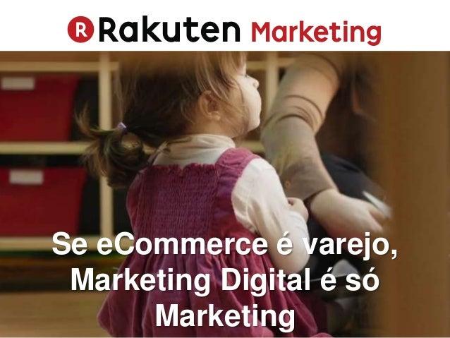 Se eCommerce é varejo, Marketing Digital é só Marketing