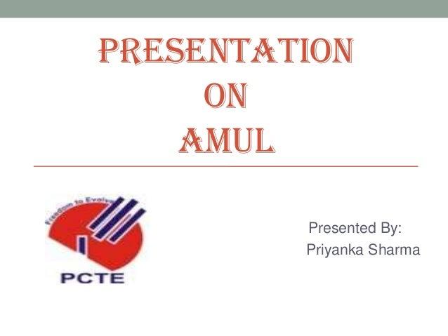 PRESENTATION ON AMUL Presented By: Priyanka Sharma