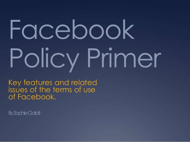 Facebook Policy Primer Key features and related issues of the terms of use of Facebook. BySophie Galati
