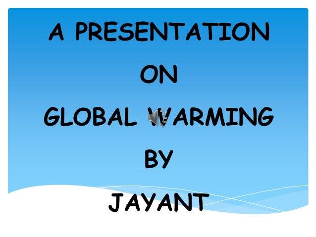 A PRESENTATION ON GLOBAL WARMING  BY JAYANT
