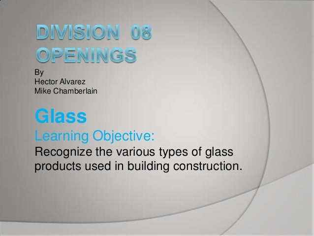 By Hector Alvarez Mike Chamberlain  Glass Learning Objective: Recognize the various types of glass products used in buildi...