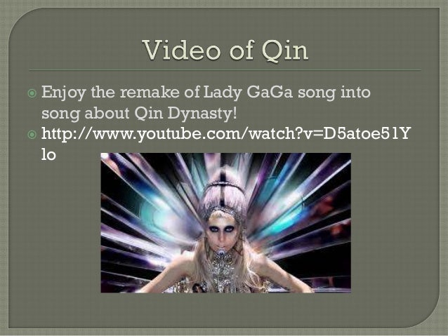  Enjoy  the remake of Lady GaGa song into song about Qin Dynasty!  http://www.youtube.com/watch?v=D5atoe51Y lo