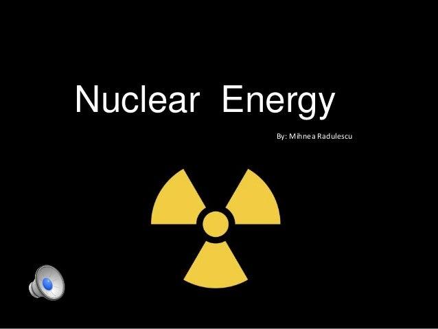 Nuclear Energy By: Mihnea Radulescu