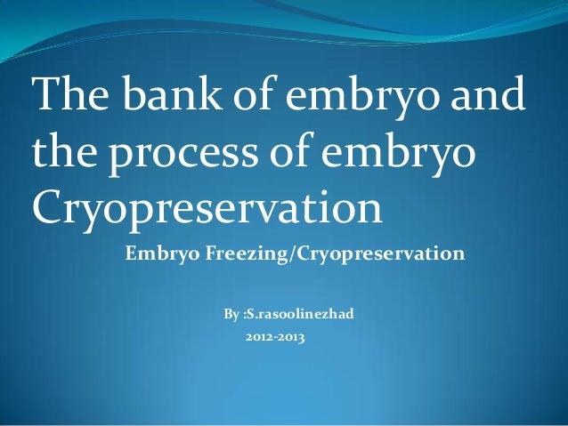 The bank of embryo and the process of embryo Cryopreservation Embryo Freezing/Cryopreservation By :S.rasoolinezhad 2012-20...