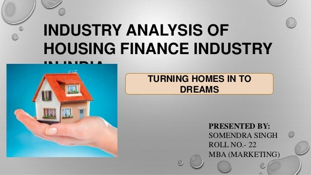 INDUSTRY ANALYSIS OF HOUSING FINANCE INDUSTRY IN INDIA TURNING HOMES IN TO DREAMS  PRESENTED BY: SOMENDRA SINGH ROLL NO.- ...